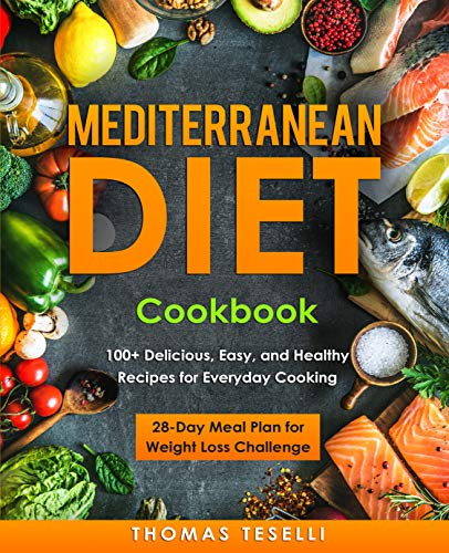 Mediterranean Diet Cookbook: 100+ Delicious, Easy, and Healthy Recipes for Everyday Cooking - 28-Day Meal Plan for Weight Loss Challenge Kindle Edition