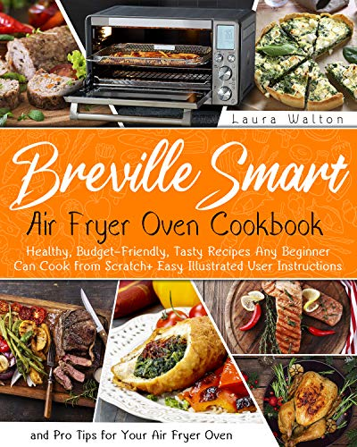 Breville Smart Air Fryer Oven Cookbook: Healthy, Budget-Friendly, Tasty Recipes Any Beginner Can Cook from Scratch + Easy Illustrated User Instructions and Pro Tips for Your Air Fryer Oven 1