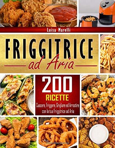 Friggitrice ad aria: 200+ Ricette sane, facili & veloci per cuocere, friggere, grigliare ed...