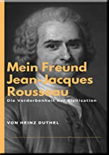 Mein Freund Jean-Jacques Rousseau: Verdorbenheit der Zivilisation (German Edition)