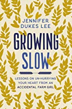 Growing Slow: Lessons on Un-Hurrying Your Heart from an Accidental Farm Girl