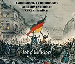 Capitalism, Communism  And the Evolution of Civilization : 1848+: Theory, Ideology, And Revolution