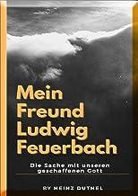 Mein Freund Ludwig Feuerbach: Die Sache mit unseren geschaffenen Gott