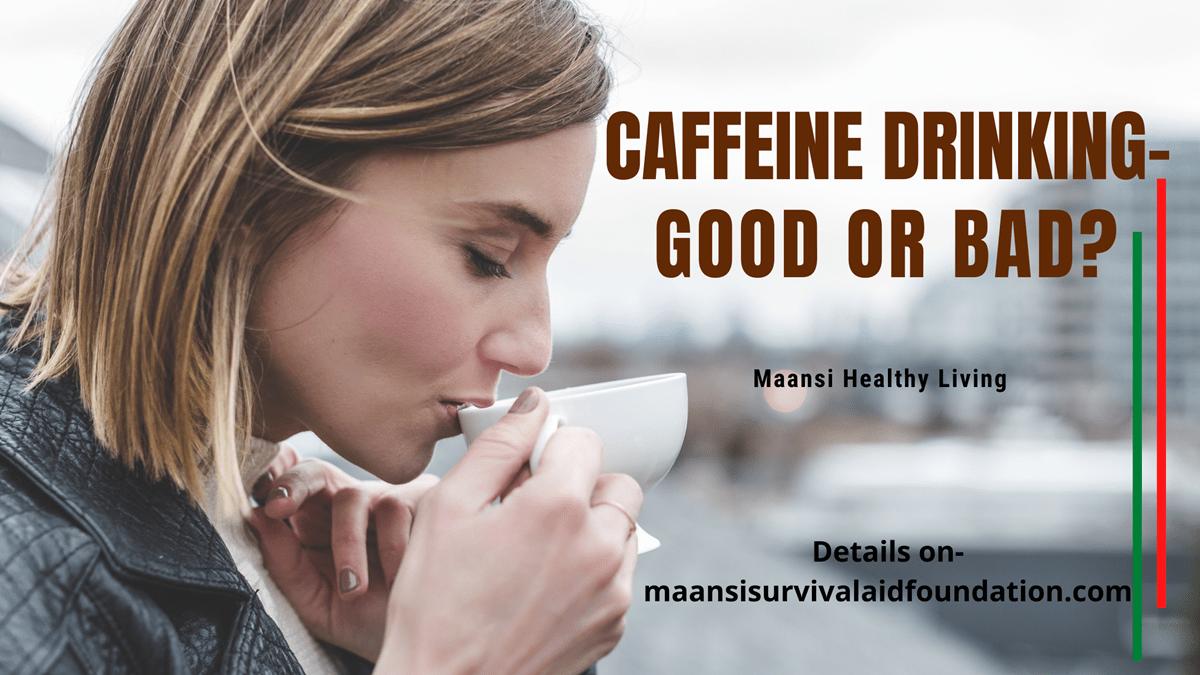 Caffeine drinking- Good Or Bad?