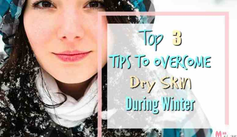 Top 3 Tips To Overcome Dry Skin During Winter