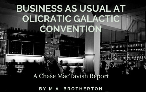 Business As Usual at Olicratic Galactic Convention: A Chase MacTarvish Report
