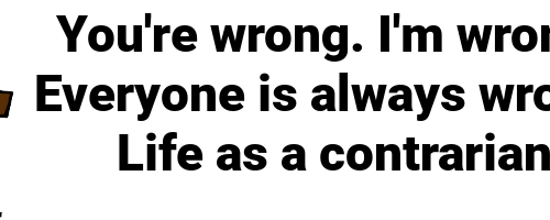 You're wrong. I'm wrong. Everyone is always wrong: Life as a contrarian