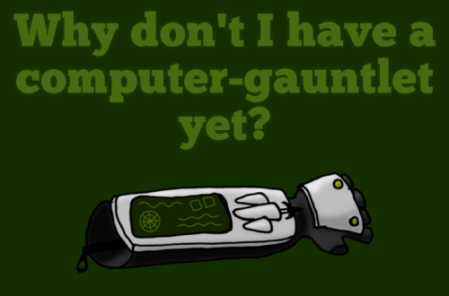 Why don't I have a computer-gauntlet yet?
