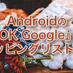 Androidの『OK Google』で買物リストを管理する[Android]