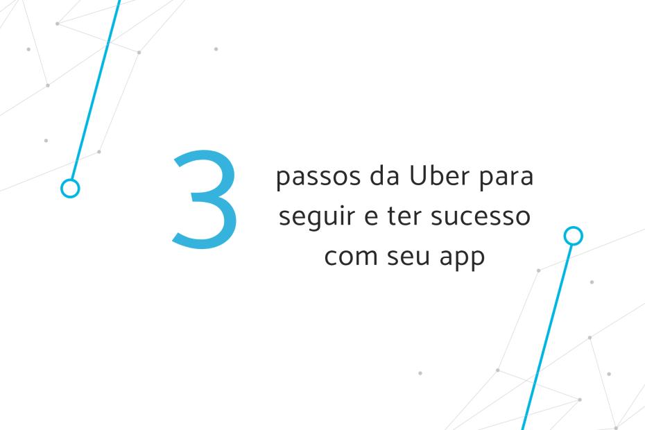 3 passos da Uber para seguir e ter sucesso com seu app