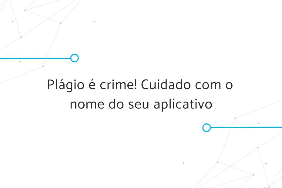 Plágio é crime! Cuidado com o nome do seu aplicativo