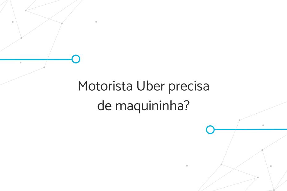 Motorista Uber precisa de maquininha?