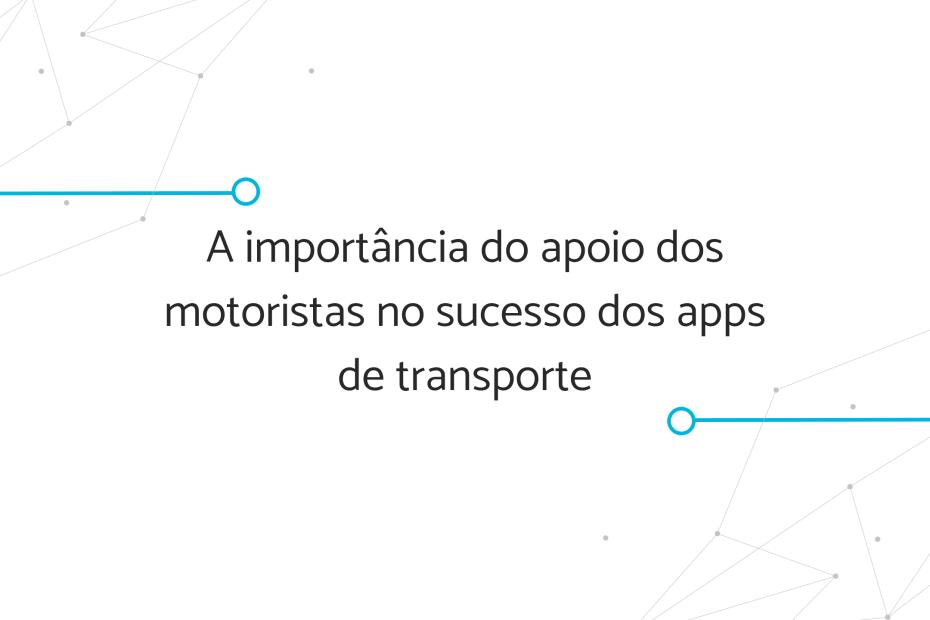 A importância do apoio dos motoristas no sucesso dos apps de transporte