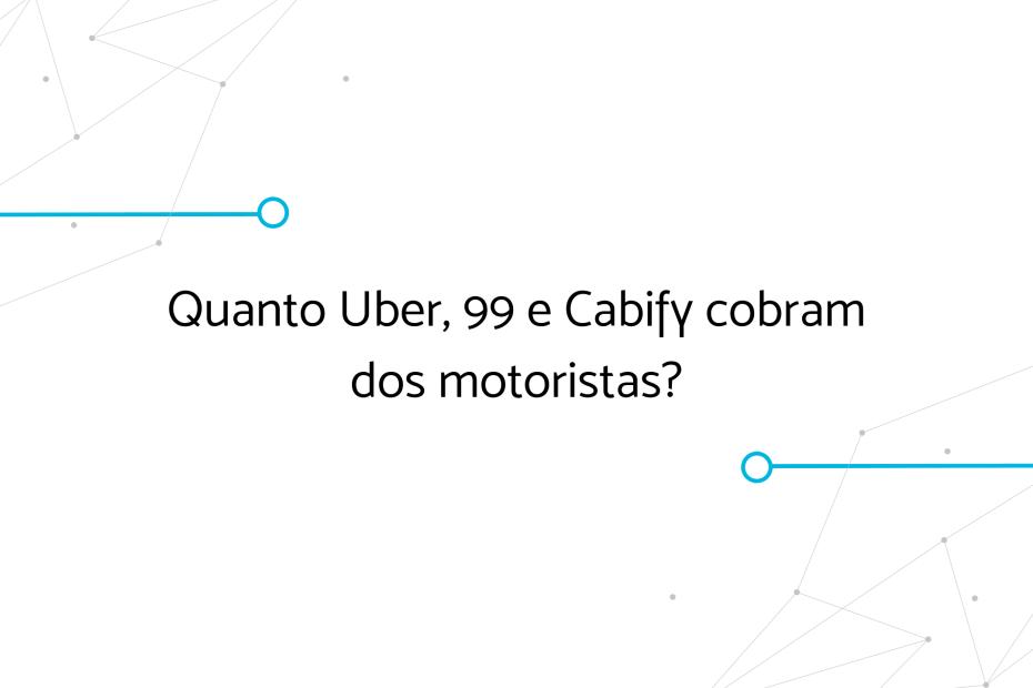 Quanto Uber, 99 e Cabify cobram dos motoristas?
