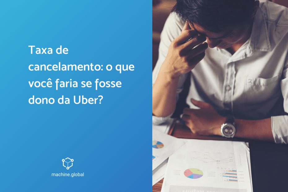 Taxa de cancelamento: o que você faria se fosse dono da Uber?