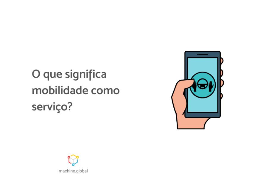 """Ilustração de uma mão segurando um celular logado em um app de mobilidade urbana. Ao lado está escrito """"o que significa mobilidade como serviço?"""""""