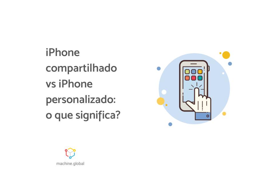 """Ilustração de um celular e uma mão clicando, ao lado está escrito """"iPhone compartilhado vs iPhone personalizado: o que significa?"""""""