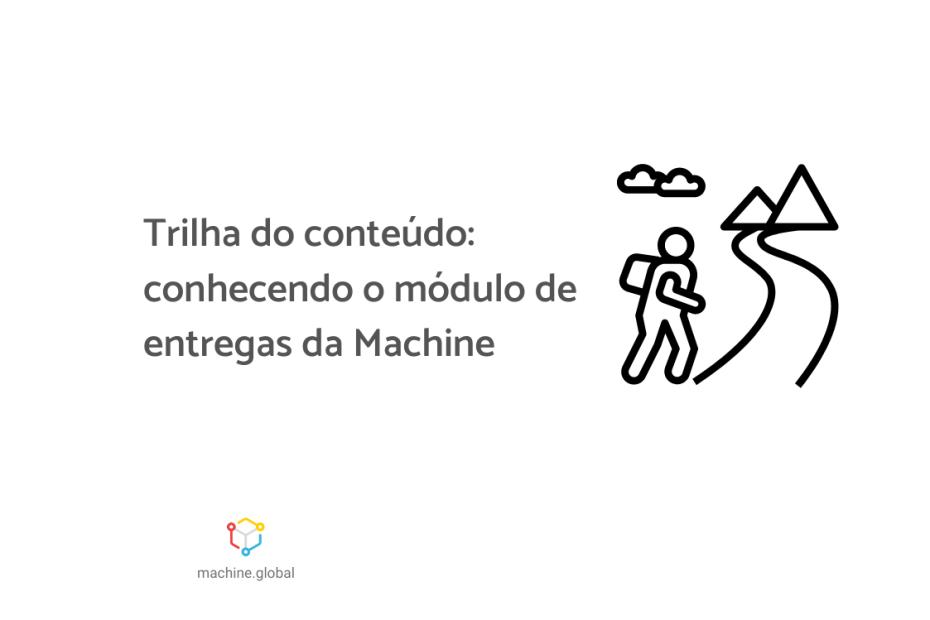 """Na imagem, temos a ilustração de um boneco caminhando em uma trilha, ele está com uma mochila e tem uma nuvem em cima dele. Ao lado está escrito """"Trilha do conteúdo: conhecendo o módulo de entregas da Machine"""""""