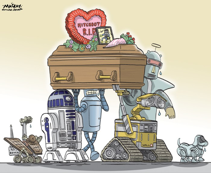 "Editorial cartoon by Graeme MacKay, The Hamilton Spectator - Thursday August 6, 2015 HitchBOT's parts are being returned to Canada HitchBOT's California dreams have been dashed for 2015, but there is a possibility the robot will be back on the side of the road next year. The Canadian-made hitchhiking robot's creators released a statement Wednesday saying that the hitchBOT's 2015 ""summer adventure is over,"" and that they are considering rebuilding for a 2016 journey, or introducing it to schools and allowing children to determine its travels. ""As researchers, we wanted to know, 'can robots trust humans?' and knew there would always be the possibility that hitchBOT would be damaged or stolen,"" said David Harris Smith, hitchBOT co-creator and assistant professor at McMaster University. ""Even though it did end badly for hitchBOT, we've learned a lot about human empathy and trust - everything we've learned will be borne out in the resulting research and used in future planning for hitchBOT's adventures."" HitchBOT's journey was cut short in Philadelphia over the weekend, two weeks into its adventure across the United States after successful trips across Canada and into Europe. A pair of YouTube pranksters admitted to creating a fake video that appeared to show one of their characters beating the child-sized robot. Jesse Wellens of PrankvsPrank and his friend Ed Bassmaster released a video on how they faked the video, but have denied that they destroyed the robot. The ""social robot"" went offline on Aug. 1 while waiting for a ride in Philadelphia. In a press released issued Wednesday, hitchBOT's creators said the the body of the robot has been found by some its fans, and that the parts are currently ""being sent back to its family in Canada."" (Source: CBC News) http://www.cbc.ca/news/canada/hamilton/news/hitchbot-may-be-back-on-the-side-of-the-road-in-2016-1.3180244 Ontario, Canada, robot, social media, hitchbot, science, Summer, experiment"
