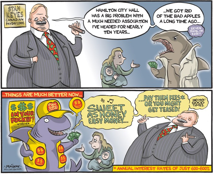 By Graeme MacKay, Editorial Cartoonist, The Hamilton Spectator - Friday September 11, 2015 Hamilton looks to crack down on payday loan industry Hamilton councillors unanimously approved a motion seeking from the province the ability to limit the locations of payday loan and cheque cashing outlets, while also strengthening the Payday Loans Act. ÒThis is predatory economic violence,Ó said Ward 3 councillor Matthew Green, who introduced the motion at councilÕs Sept. 9 meeting. Ò(They) are targeting our most vulnerable, indebted people. ItÕs legalized loan sharking.Ó GreenÕs motion targeting the industry, which was revealed earlier this summer, includes forcing these businesses to post their rates on their walls, provide information about debt counselling, and having Hamilton staff identify all the payday loan businesses in the city. Also contained in the motion was a request to the province to toughen the Payday Loans Act. The act regulates the industry allowing outlets to charge $21 for every $100 people borrow. Green says desperate people use these businesses, and they end up having to go to another payday loans outlet to pay the loan of the first one. ÒThis is usury, this is criminal,Ó said Green. ÒIÕd love to see (the places) outlawed.Ó Tom Cooper, director of the Hamilton Roundtable for Poverty Reduction, says municipalities need the power to regulate a business that is taking advantage of vulnerable people. ÒWe deem the industry as predatory in nature because its practices and slick marketing campaigns lure vulnerable consumers into transactions where there is nowhere else to turn in a financial crisis,Ó said Cooper. Based on the payday industryÕs own information, for every new customer loan, 15 are repeats, said Cooper. Stan Keyes, president of the Canadian Payday Loan Association, headquartered in Hamilton, stated in an email letter sent to councillors Sept. 8 that Òcouncil should not pass bylaws to ban industries providing services that consumers d
