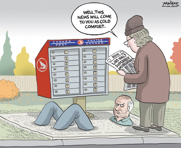 "By Graeme MacKay, Editorial Cartoonist, The Hamilton Spectator - Wednesday October 28, 2015 Canada Post suspends community mailbox program Hamiltonians who don't yet have community mailboxes likely won't see them until at least 2017. Canada Post announced Monday it's halting installations, including those planned for November and December and those announced for 2016. This comes one week after the Trudeau Liberals Ð who pledged to nix the plan to end door-to-door delivery in favour of more review and public consultation on the options Ð were elected. ""It's us delivering on a promise, which is that we would put a moratorium on this,"" said new Hamilton West-Ancaster-Dundas MP Filomena Tassi. ""It needs more study."" Coun. Terry Whitehead, who has led the city's charge against community mailboxes, said he's happy the Crown corporation is temporarily suspending the program. But he said he'd also like to see community mailboxes installed in busy areas without sidewalks and adequate lighting removed immediately. The city's first phase of the community mailbox rollout is complete, he said, which includes most of his west Mountain ward. But other areas, including south of Stone Church Road in Ward 8, Dundas, Durand and Westdale have not had any mailboxes installed, he added. Canada Post said in a media release that neighbourhoods where community mailboxes have been installed over the past 10 months won't get door-to-door delivery back. This past spring, the city went to court in a bid to regulate installation of community mailboxes on the Mountain, an unpopular first move in Canada Post's plan to end door-to-door mail delivery across the country. The city lost the jurisdictional court battle, but is pursuing an appeal at an estimated cost of $75,000. Asked Monday if the city will still move ahead with the appeal, Whitehead said ""I think that's a discussion that we need to have with the legal department. ""I'm sure that we can stay any court dates until we get absol"
