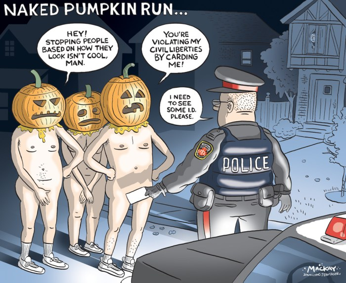 "By Graeme MacKay, Editorial Cartoonist, The Hamilton Spectator - Friday October 30, 2015 At least 10 full moons hoped for in Westdale Halloween run There'll be a different kind of full moon in Westdale this weekend, dozens of them, if a local nudist has his way. Hamilton's inaugural Naked Pumpkin Run is set to debut Friday night, a bizarre tradition that takes place annually in the United States in which runners wear nothing but carved-jack-o-lanterns on their heads Ñ peduncles and all. The Hamilton run is being organized by Adam, a 30-something-year-old Hamilton man who asked that his last name not be used because if his mom found out, he'd ""never hear the end of it."" After twice participating in the annual World Naked Bike Ride in Toronto, the pumpkin run was on his bucket list. There is something liberating about being comfortable in your own skin with like-minded people, he says. He expects Friday's event will likely draw more giggling Mac students than traditional naturists, but that's fine. ""It's the Halloween spirit É they might have a drink or two and say, 'Let's do it' É not enough people put on fun, free events,"" Adam said. ""Some people maybe have an inner nudist they've never had an opportunity to get out. Or maybe they're just excitable people who will try anything once."" Adam said there have never been any issues with Toronto Police at the rude bike ride, but has not spoken with Hamilton police about the upcoming run. The laws are fuzzy. In order for a public nudity charge to be laid in Ontario, police need the consent of the attorney general. Hamilton police are aware of the run, but did not provide an official response about what, if any, action would be taken against the streakers. Adam stresses that there will be no tolerance for lewd or sexual behaviour, that participants will be fully clothed until the last minute, and that organizers chose the date and time to ensure trick-or-treaters are not shocked by the É er É display. He's hoping"