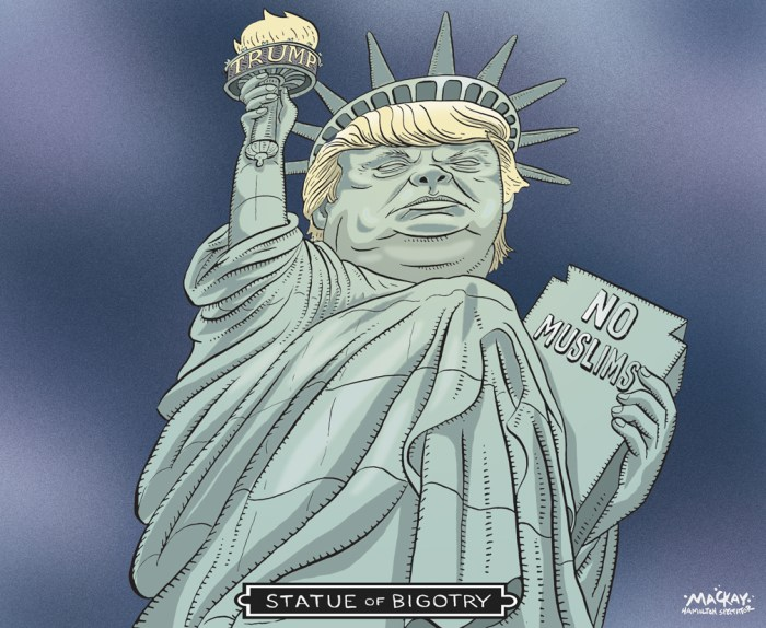 "By Graeme MacKay, Editorial Cartoonist, The Hamilton Spectator - Wednesday December 9, 2015 Donald Trump's Muslim US ban call roundly condemned Republican presidential hopeful Donald Trump has provoked condemnation from across the political spectrum, by saying Muslims should be banned from entering the US. Republicans, Democrats, Muslim leaders, the UN and foreign leaders criticised the call as dangerous and divisive. Mr Trump said many Muslims nursed a ""hatred"" towards America. He said they should be banned ""until our country's representatives can figure out what is going on"". His campaign manager said that would apply to ""everybody"" - would-be immigrants and tourists. But Mr Trump told Fox News it would ""not apply to people living in the country"", adding that Muslims serving in the US military would ""come home"". Mr Trump's statement was delivered as the US comes to terms with its deadliest terror attack since 9/11. Last week a Muslim couple, believed to have been radicalised, opened fire and killed 14 people at a health centre in San Bernardino. Mr Trump's proposed ban prompted a horrified reaction from Republicans and others. Rival candidate Jeb Bush called Mr Trump ""unhinged"", while former US Vice-President Dick Cheney said it ""goes against everything we stand for and believe in"". White House Press Secretary Josh Earnest later challenged the Republican party to denounce the leading candidate, and said that the proposal ""disqualifies him from serving as president"". Mr Earnest said that the Trump campaign had a ""dustbin of history"" quality to it, calling the candidate a ""carnival barker"" with ""fake hair"". The UK's Conservative Prime Minister David Cameron said they were ""divisive, unhelpful and quite simply wrong"", while his French counterpart Manuel Valls said Mr Trump ""stoked hatred"". UN refugee agency UNHCR said it was concerned that the rhetoric was putting an ""incredibly important"" resettlement programme for vulnerable Syrian refugees at risk. ("