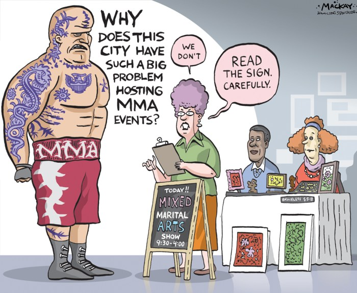"Editorial Cartoon by Graeme MacKay, The Hamilton Spectator - Saturday February 27, 2016 No mixed martial arts or boxing, please, weÕre Hamilton (By Andrew Dreschel) For a city that claims to be open for business and eager to generate revenue, Hamilton sure has a funny way of showing it. Get a load of this story. Boxing promoter Tyler Buxton figured he had a perfect fight card lined up at the city-owned Dave Andreychuk Mountain Arena. After preliminary bouts between local pros, the main event would feature Hamilton's own Kevin Higson defending his Canadian super welterweight championship in front of a hometown crowd. But then the word came from city staff Ñ no combat sports allowed at city-run facilities. Why, you ask? We'll get to that. For now let's just say banning combat sports is not a council-approved policy. It's strictly a staff decision. Buxton, president of United Boxing Promotions, was stunned by the refusal. How could this be? Boxing is a legal and licensed sport, overseen by the Ontario Athletics Commission, which sets rigid safety, medical and liability insurance standards. Buxton has run boxing events in city-owned community facilities in Ajax and Belleville, and regularly stages fights at the Hershey Centre, privately managed but owned by the City of Mississauga. ""This is the first time I've ever had any issues,"" he says Maybe the first for him, but he's not alone. Garnet Ace, president of Global Warriors, tried to run a mixed martial arts (MMA) event at the Mountain Arena. The Ancaster resident says city staff was initially very receptive to renting to him until he got a phone call several weeks later. ""Somebody at City Hall basically said, 'No, we don't want it. It's against our policies.'"" Ace says he pressed but didn't receive a more detailed explanation. Instead, he moved the event to Burlington's city-owned Central Arena last May, which was attended by about 2,500 fans. Both promoters say they want to grow events in Hamilton. Id"