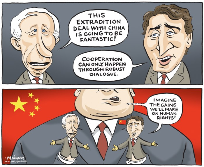 "Editorial Cartoon by Graeme MacKay, The Hamilton Spectator - Thursday September 23, 2016 Trudeau says Canada has 'extremely highÊstandards' for extradition treaty with China Prime Minister Justin Trudeau said Canada will maintain high standards as it negotiates an extradition treaty with China, while critics raiseÊconcerns about that country's weak record on human rights. ""Canada has extremely high standards on extradition treaties,"" Trudeau said to reporters at the National Press Theatre in Ottawa. ""We have a very, very rigorous process, that conforms with the expectations and values of Canadians, and that continues.Ó The LiberalsÊannounced last weekÊnegotiations have begun on a treaty that would allow the Chinese government to pursue someone onÊCanadian soil for crimes committed in China. The issue was raised Wednesday in Question Period, where Interim Conservative Leader Rona Ambrose called Trudeau's approach ""shockinglyÊnaive.Ó ""Our allies like Australia, the U.S. and New Zealand don't have treaties of this type with China,"" Ambrose said. ""The Chinese government has orchestrated thousands of cyberattacks against Canada and, according to CSIS and the RCMP, has sent foreignÊagents into Canada without our permission,"" she said.Ê ""Canadians expect the prime minister to act in our national interest. What possible benefit to Canada would an extradition with China provide us?"" Trudeau said his government has succeeded in resolving consular cases in China and in increasing access to the Chinese market after the ""hotÊand cold"" relationship with Beijing in the Harper years. ""The benefit to Canada is having a high-level security dialogue where we can talk about issues that are important to us and issues that areÊimportant to the Chinese government,"" Trudeau said. ""We continue to be strong in our values, in our principles and our expectations of anyone weÊengage with around the world.""Ê Chinese Premier Li Kegiang arrived in Ottawa Wednesday afternoon, three week"