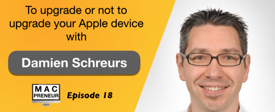 MP018: To upgrade or not to upgrade your Apple device with Damien Schreurs