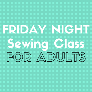 Friday Night Sewing Class- Adults -