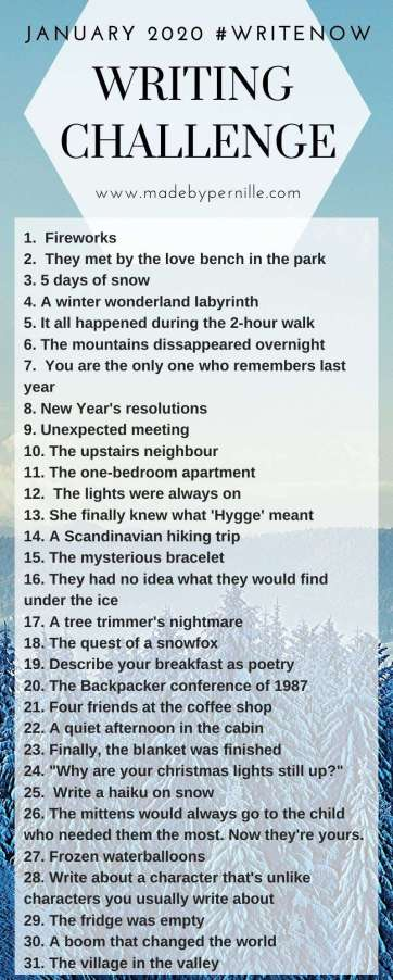 "1. Fireworks 2. They met by the love bench in the park 3. 5 days of snow 4. A winter wonderland labyrinth 5. It all happened during the 2-hour walk 6. The mountains dissappeared overnight 7. You are the only one who remembers last year 8. New Year's resolutions  9. Unexpected meeting 10. The upstairs neighbour 11. The one-bedroom apartment 12. The lights were always on 13. She finally knew what 'Hygge' meant 14. A Scandinavian hiking trip 15. The mysterious bracelet 16. They had no idea what they would find under the ice 17. A tree trimmer's nightmare 18. The quest of a snowfox 19. Describe your breakfast as poetry 20. The Backpacker conference of 1987 21. Four friends at the coffee shop 22. A quiet afternoon in the cabin 23. Finally, the blanket was finished 24. ""Why are your christmas lights still up?"" 25. Write a haiku on snow 26. The mittens would always go to the child who needed them the most. Now they're yours. 27. Frozen waterballoons 28. Write about a character that's unlike characters you usually write about 29. The fridge was empty 30. A boom that changed the world 31. The village in the valley"