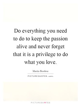 do-everything-you-need-to-do-to-keep-the-passion-alive-and-never-forget-that-it-is-a-privilege-to-quote-1