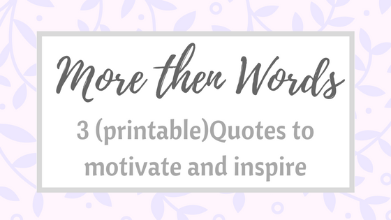 More then words – 3 (printable) quotes to motivate and inspire