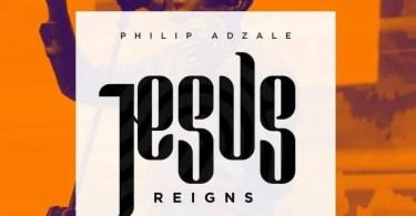 Philip Adzale – Jesus Reigns