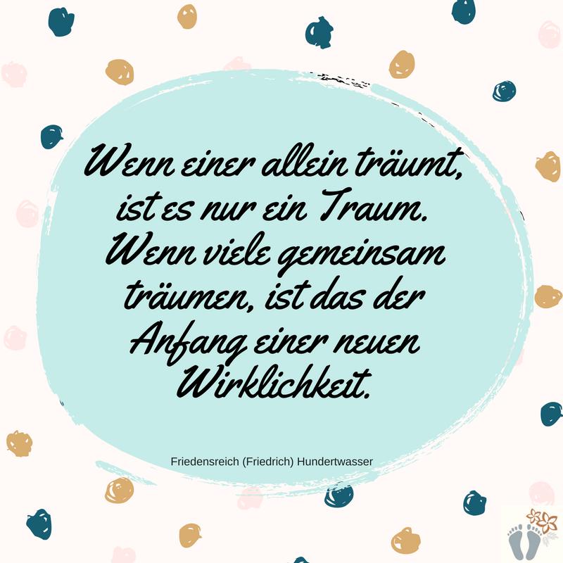 """Mein absoluter Spruch-Favorit von Friedrich Hundertwasser: """"Wenn einer allein träumt, ist es nur ein Traum. Wenn viele gemeinsam träumen, ist das der Anfang einer neuen Wirklichkeit."""""""