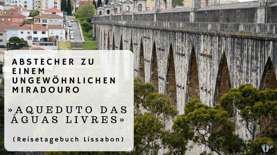 Reisetagebuch Lissabon: Tag 01: Abstecher zu einem ungewöhnlichen Miradouro «Aqueduto das Águas Livres»