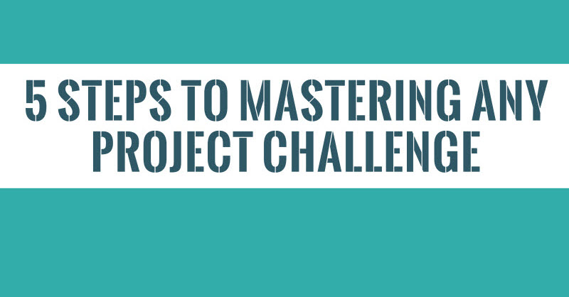 5 Steps to Mastering Any Project Challenge