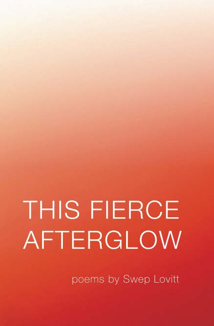 This Fierce Afterglow, poetry by Swep Lovitt
