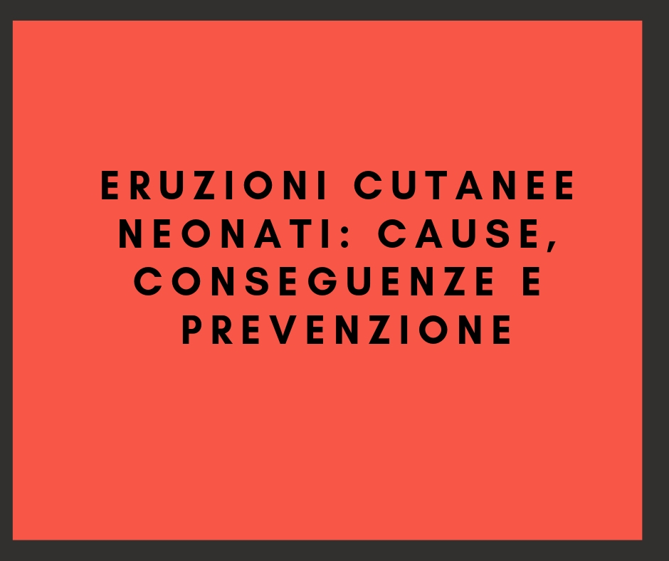 Eruzioni cutanee neonati: cause, conseguenze e prevenzione