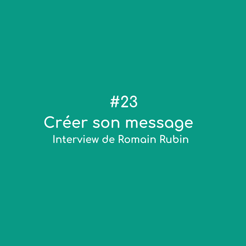 #23 Créer son message – interview de Romain Rubin