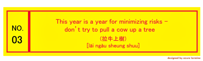 3. This year is a year for minimizing risks - don't try to pull a cow up a tree (拉牛上樹).[lāi ngàu sheung shuu]