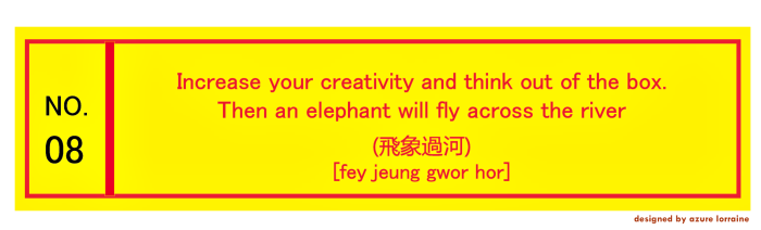 8. Increase your creativity and think out of the box. Then an elephant will fly across the river.飛象過河 [fey jeung gwor hor]