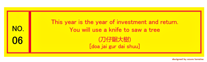 6. This year is the year of investment and return. You will use a knife to saw a tree. (刀仔鋸大樹) [doa jai gur dai shuu]