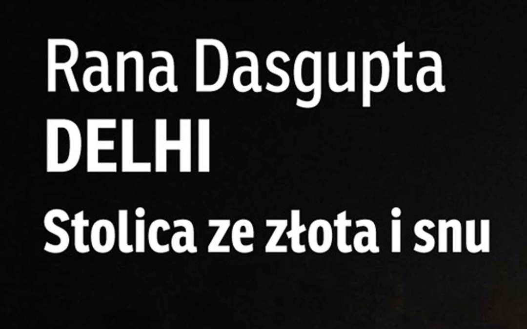 Delhi, stolica ze złota i snu – piórem Rany Dasgupty