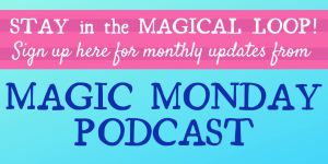 Stay in the magical loop! Sign up here for monthly updates from the Magic Monday Podcast.