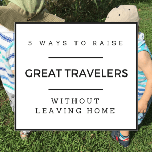 5 Ways to Raise Great Travelers without leaving home