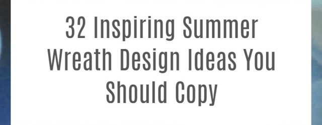 32 Inspiring Summer Wreath Design Ideas You Should Copy