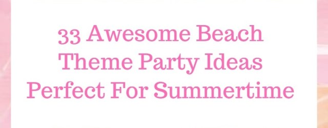 33 Awesome Beach Theme Party Ideas Perfect For Summertime