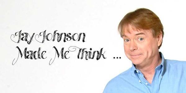 Jay Johnson Made Me Think …